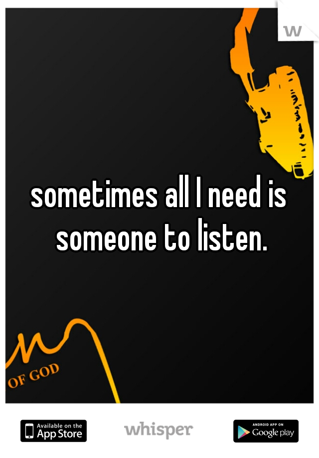 sometimes all I need is someone to listen.