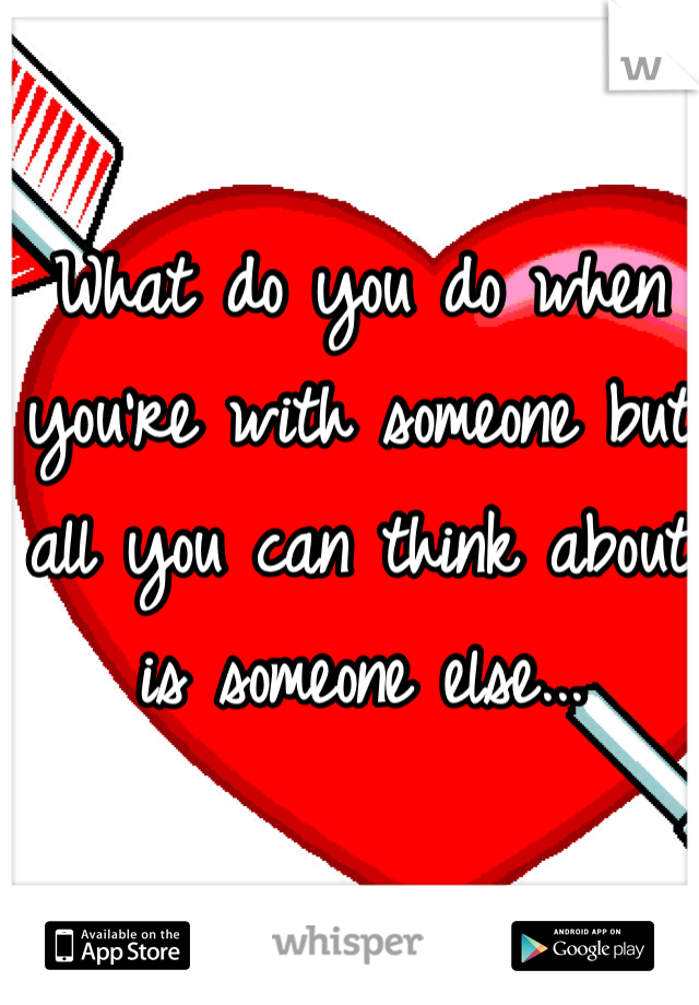 What do you do when you're with someone but all you can think about is someone else...