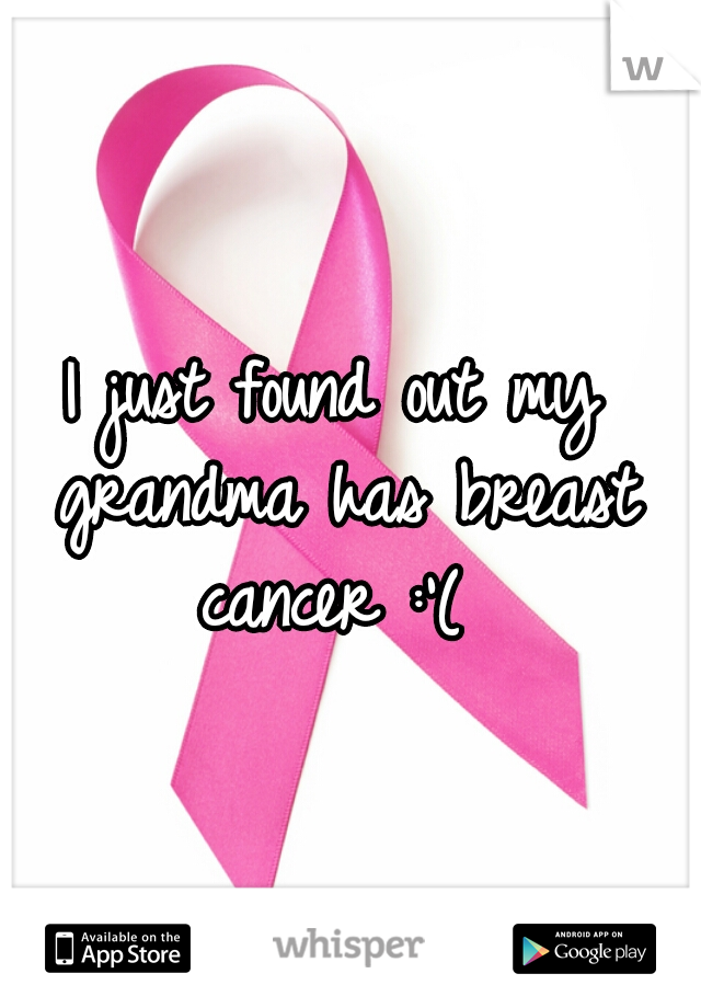 I just found out my grandma has breast cancer :'(