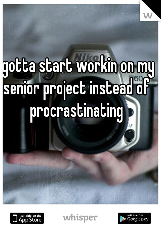 I gotta start workin on my senior project instead of procrastinating