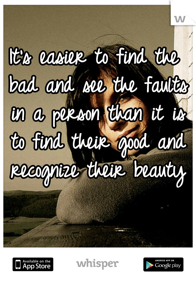 It's easier to find the bad and see the faults in a person than it is to find their good and recognize their beauty