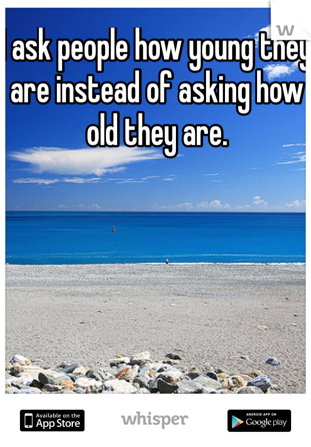 I ask people how young they are instead of asking how old they are.