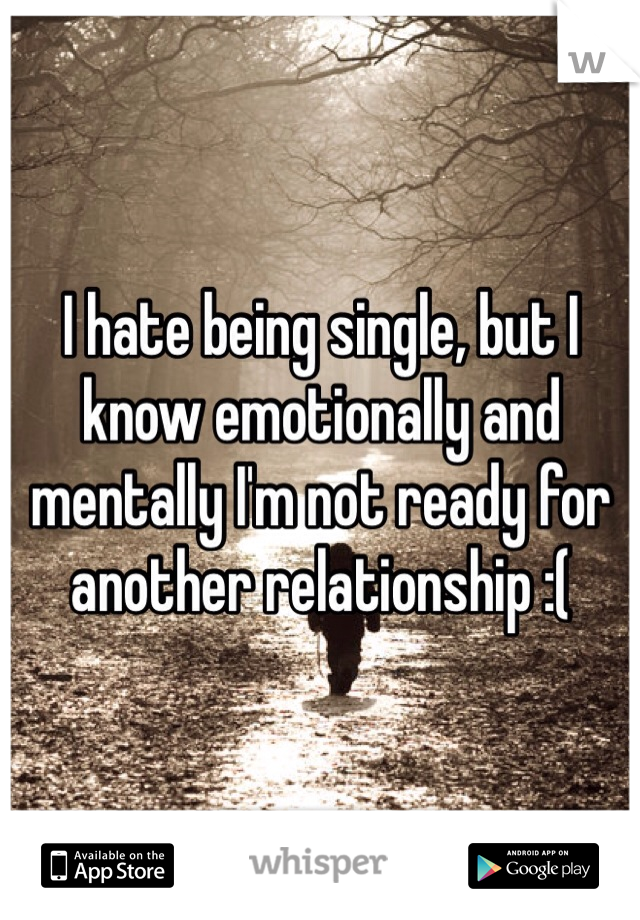 I hate being single, but I know emotionally and mentally I'm not ready for another relationship :(