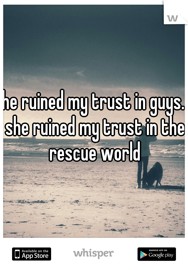 he ruined my trust in guys. she ruined my trust in the rescue world