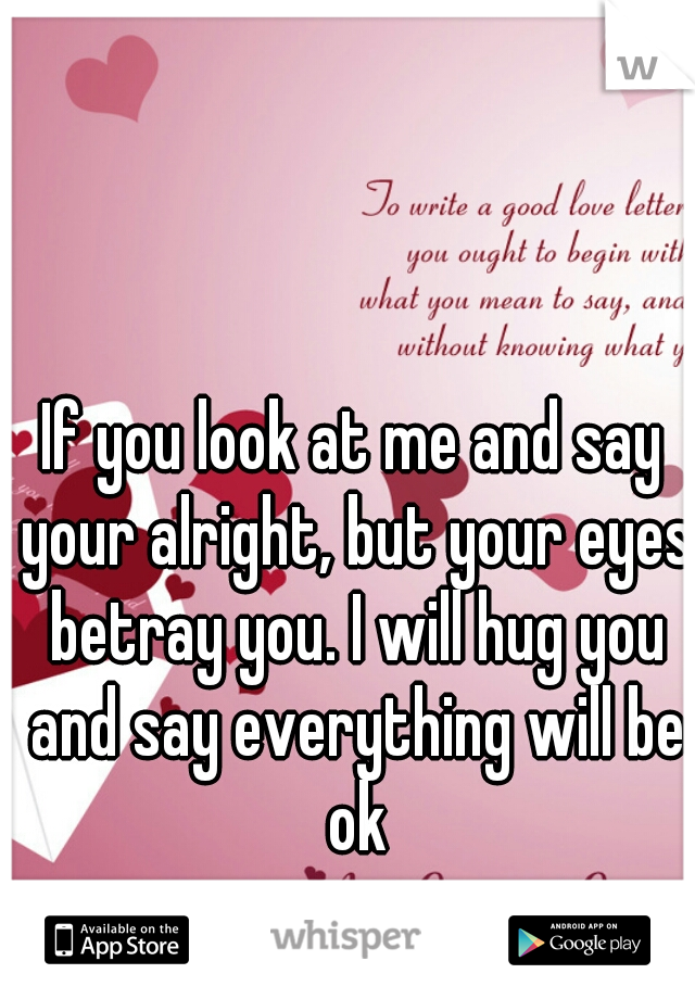 If you look at me and say your alright, but your eyes betray you. I will hug you and say everything will be ok