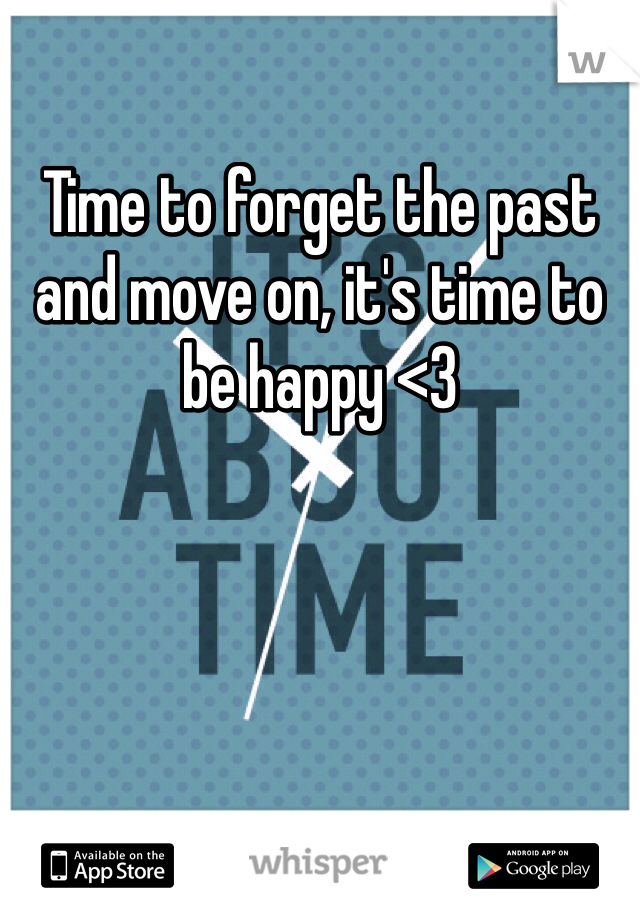 Time to forget the past and move on, it's time to be happy <3
