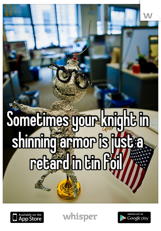 Sometimes your knight in shinning armor is just a retard in tin foil