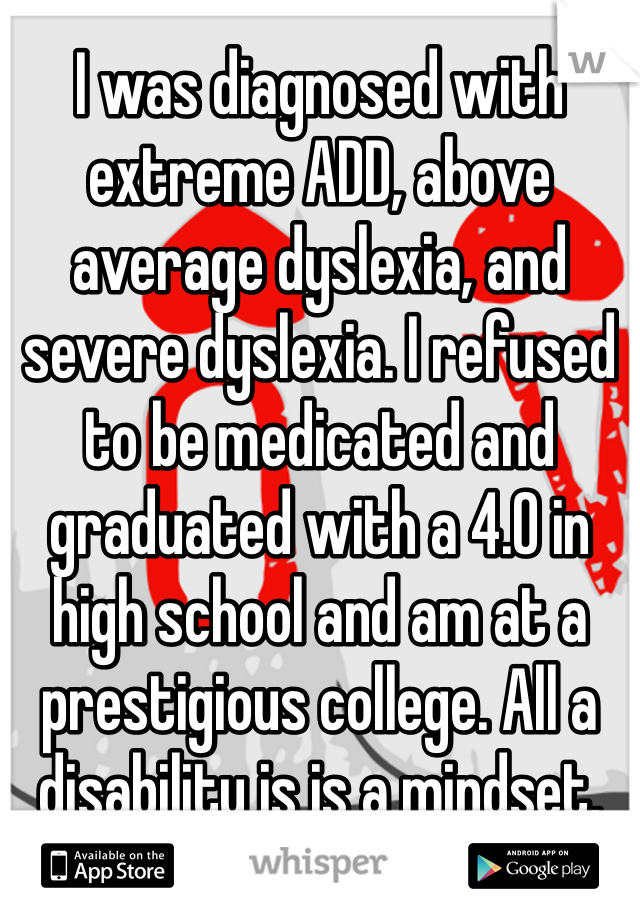 I was diagnosed with extreme ADD, above average dyslexia, and severe dyslexia. I refused to be medicated and graduated with a 4.0 in high school and am at a prestigious college. All a disability is is a mindset.