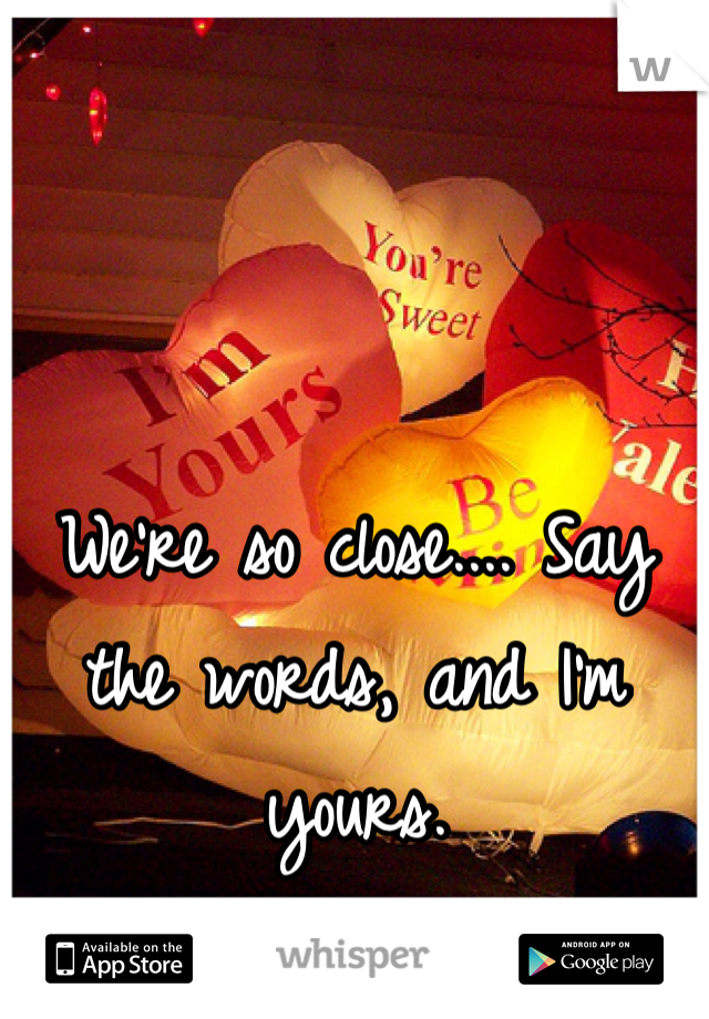 We're so close.... Say the words, and I'm yours.