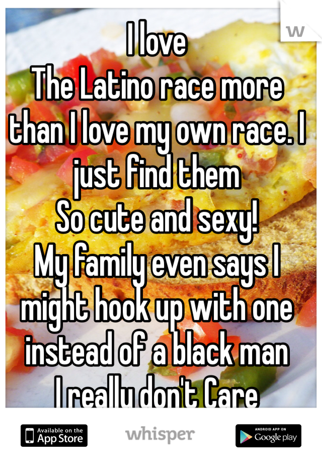 I love The Latino race more than I love my own race. I just find them So cute and sexy! My family even says I might hook up with one instead of a black man I really don't Care
