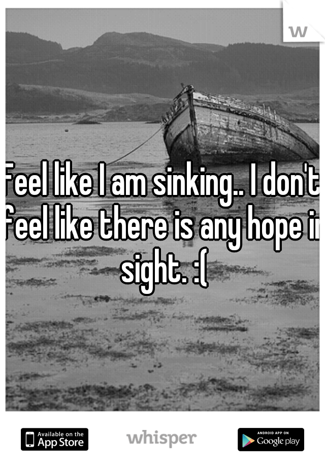 Feel like I am sinking.. I don't feel like there is any hope in sight. :(