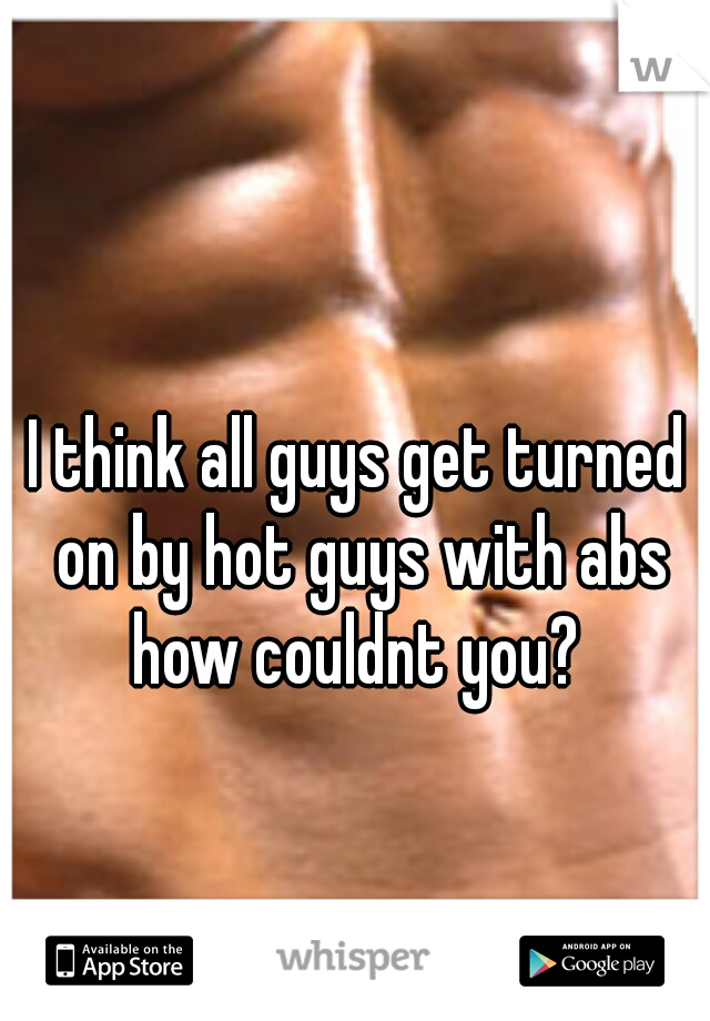 I think all guys get turned on by hot guys with abs how couldnt you?