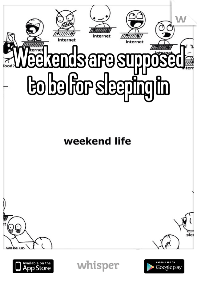 Weekends are supposed to be for sleeping in
