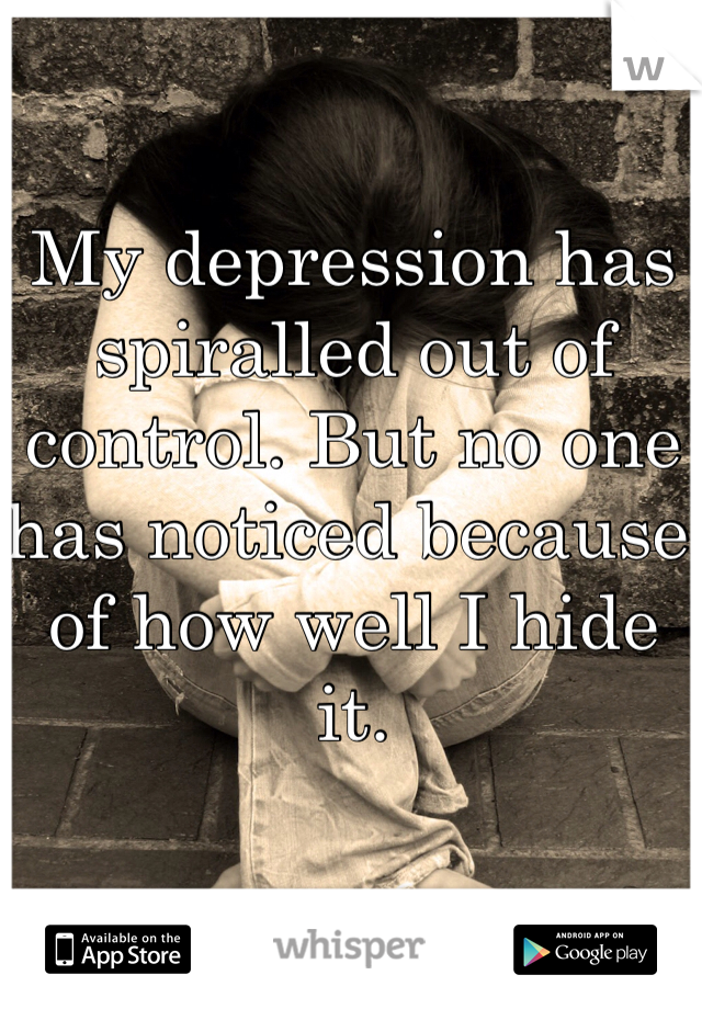 My depression has spiralled out of control. But no one has noticed because of how well I hide it.