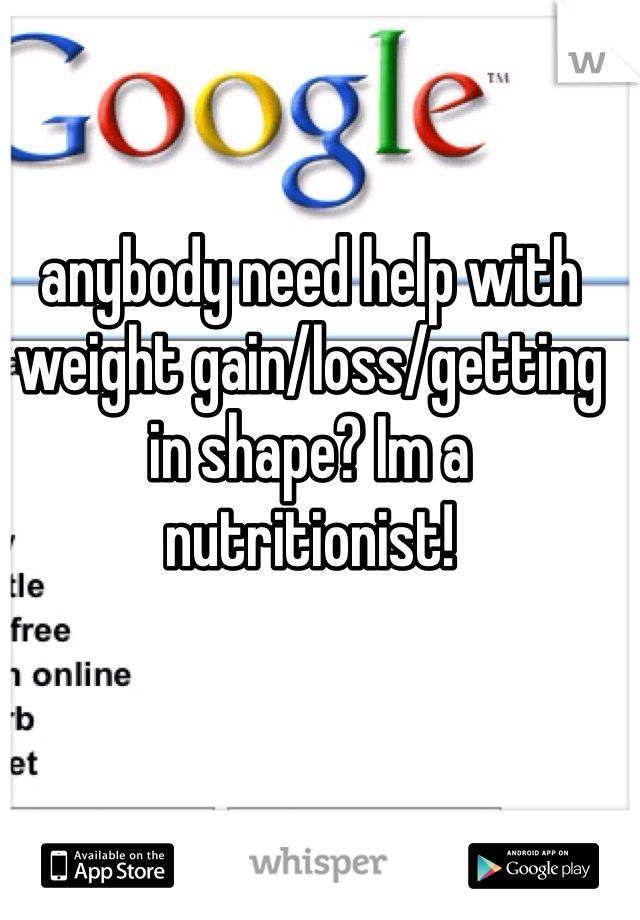 anybody need help with weight gain/loss/getting in shape? Im a nutritionist!