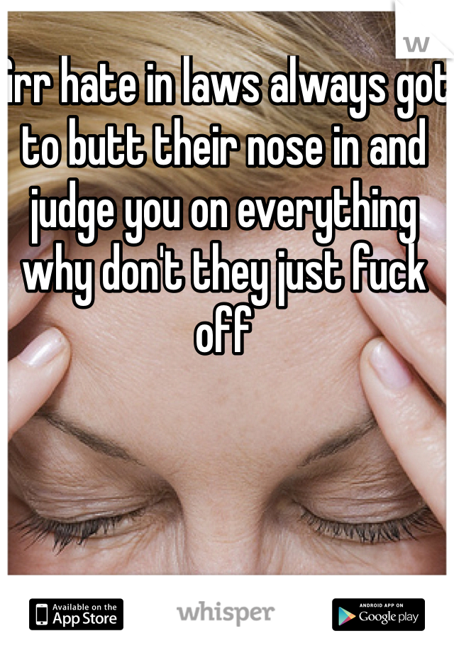 Grr hate in laws always got to butt their nose in and judge you on everything why don't they just fuck off