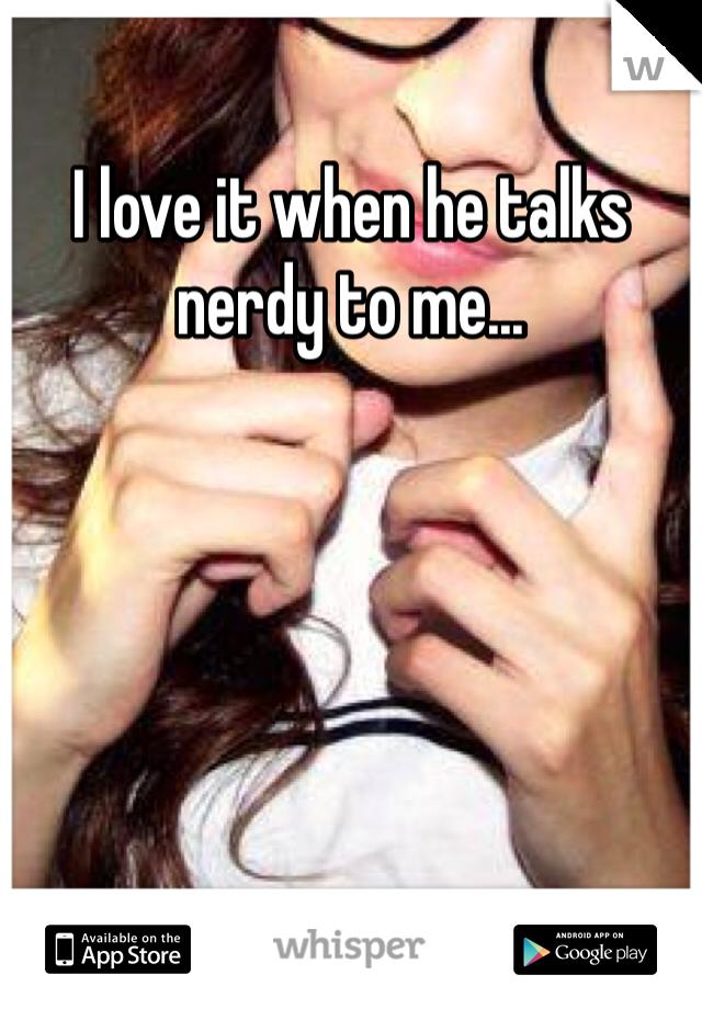 I love it when he talks nerdy to me...