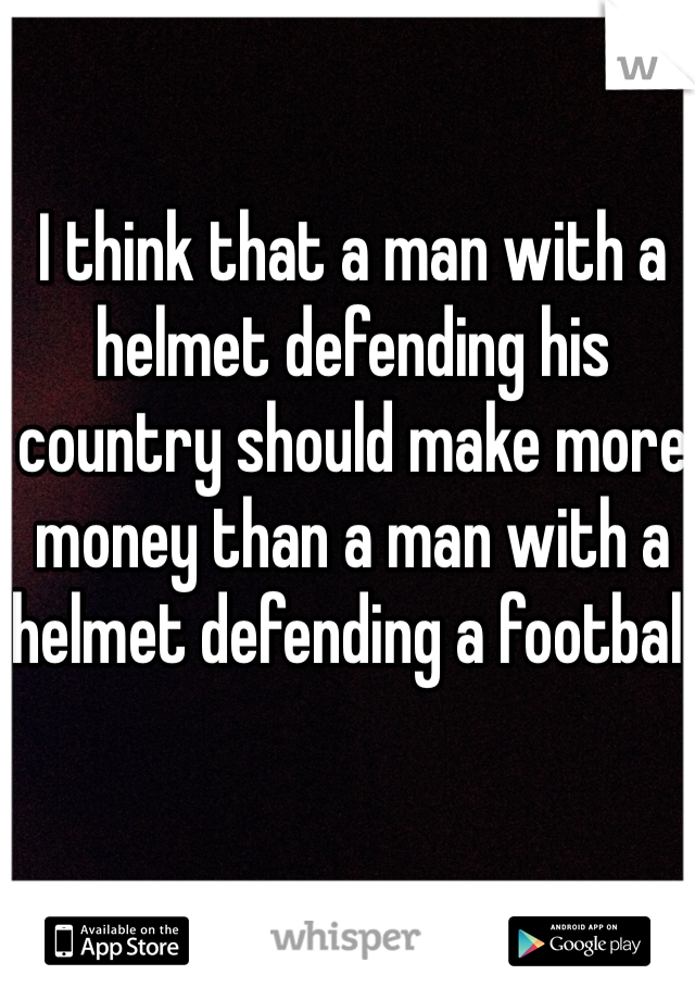 I think that a man with a helmet defending his country should make more money than a man with a helmet defending a football