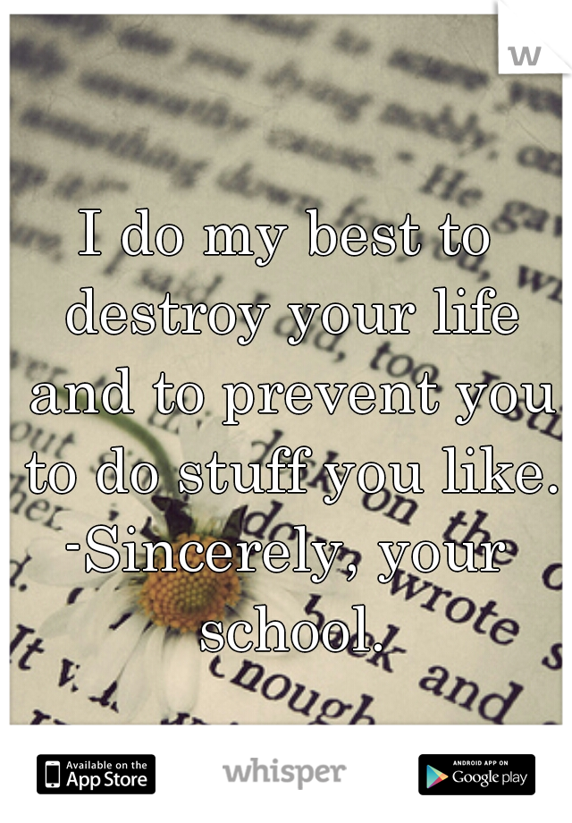 I do my best to destroy your life and to prevent you to do stuff you like.  -Sincerely, your school.