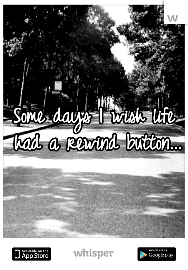 Some days I wish life had a rewind button...