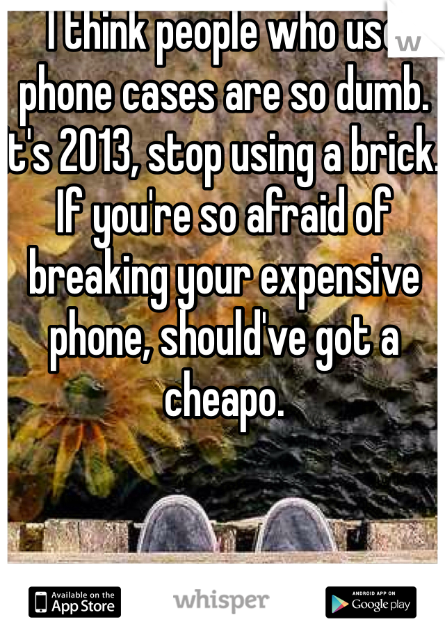 I think people who use phone cases are so dumb. It's 2013, stop using a brick. If you're so afraid of breaking your expensive phone, should've got a cheapo.