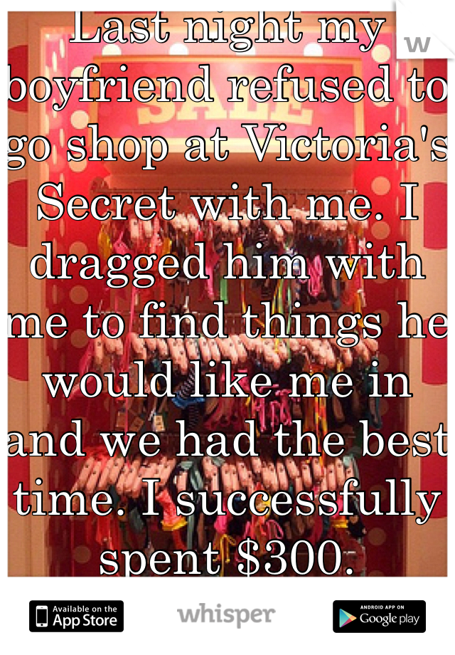 Last night my boyfriend refused to go shop at Victoria's Secret with me. I dragged him with me to find things he would like me in and we had the best time. I successfully spent $300.