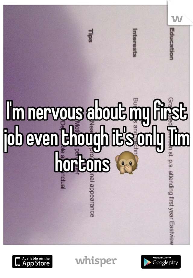 I'm nervous about my first job even though it's only Tim hortons 🙊