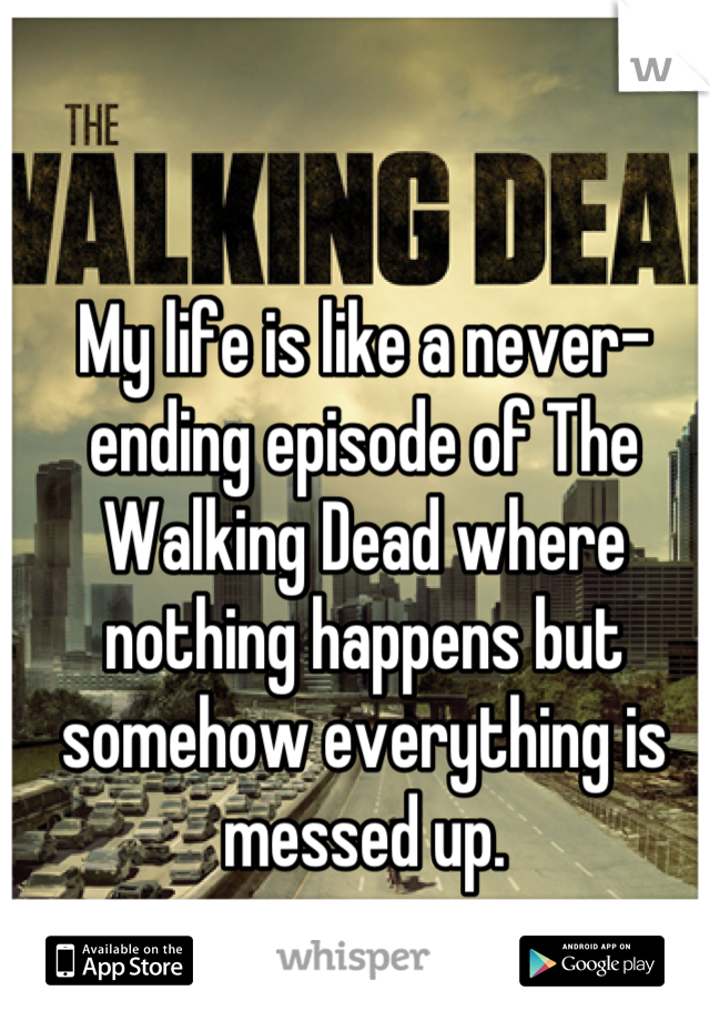 My life is like a never-ending episode of The Walking Dead where nothing happens but somehow everything is messed up.