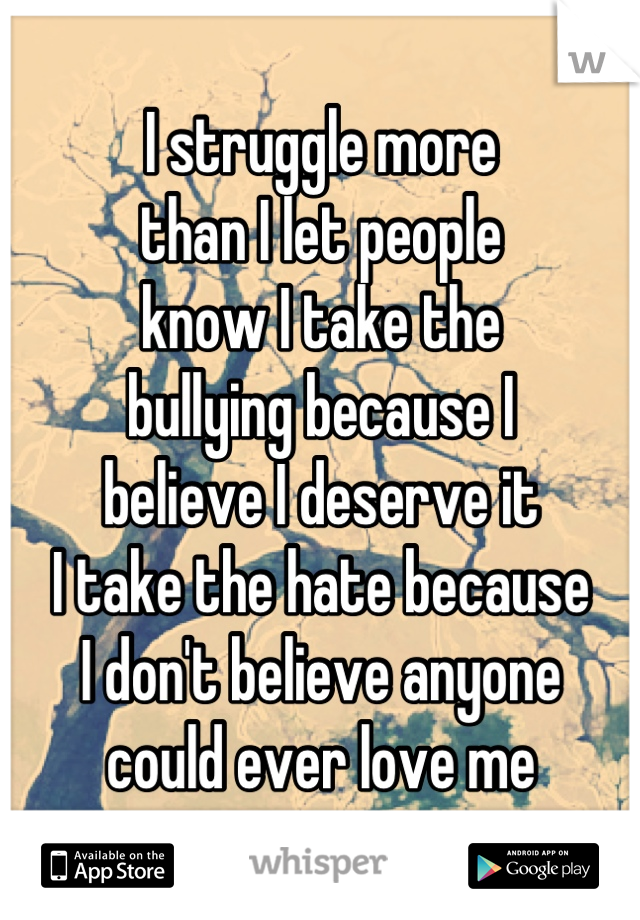 I struggle more  than I let people  know I take the  bullying because I  believe I deserve it I take the hate because  I don't believe anyone  could ever love me