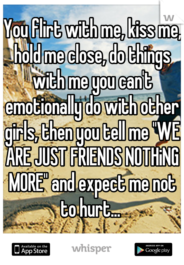 """You flirt with me, kiss me, hold me close, do things with me you can't emotionally do with other girls, then you tell me """"WE ARE JUST FRIENDS NOTHiNG MORE"""" and expect me not to hurt..."""