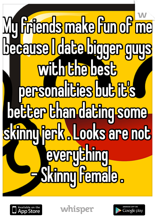 My friends make fun of me because I date bigger guys with the best personalities but it's better than dating some skinny jerk . Looks are not everything  - Skinny female .