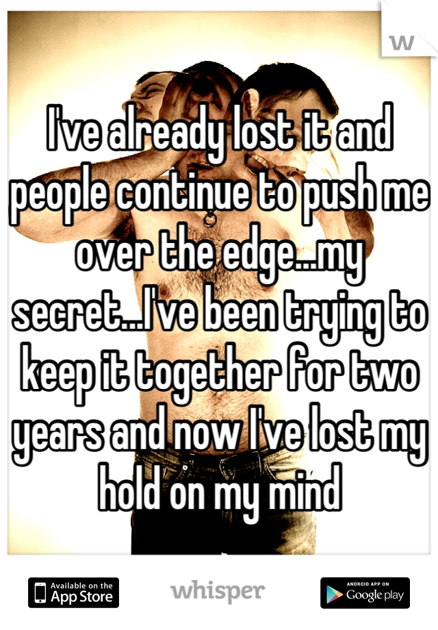 I've already lost it and people continue to push me over the edge...my secret...I've been trying to keep it together for two years and now I've lost my hold on my mind