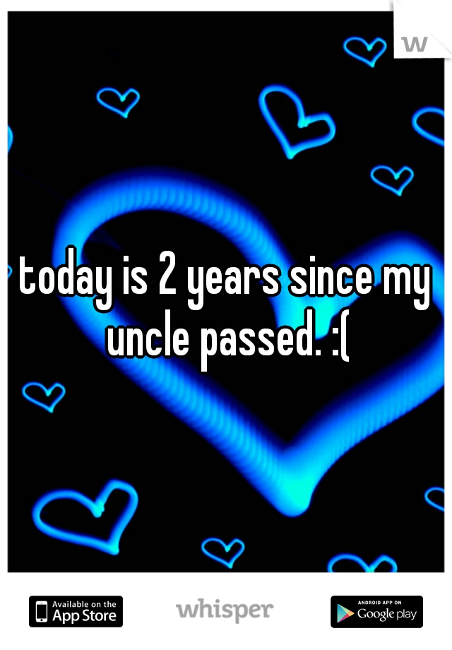 today is 2 years since my uncle passed. :(