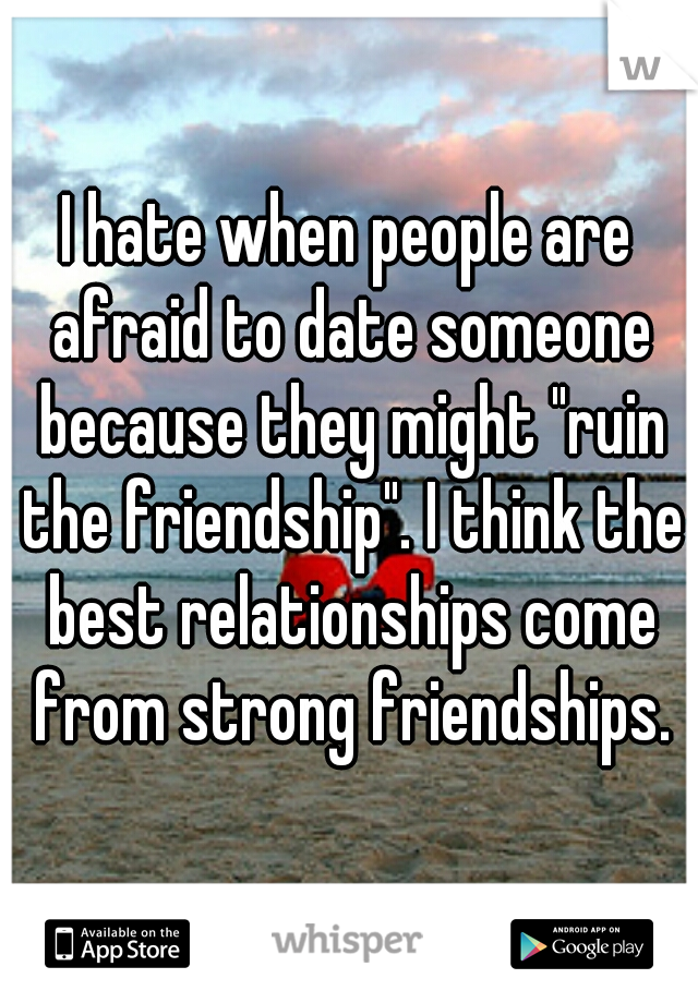 """I hate when people are afraid to date someone because they might """"ruin the friendship"""". I think the best relationships come from strong friendships."""