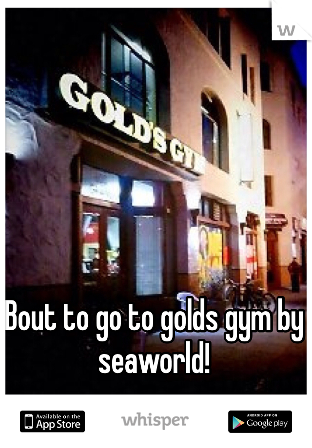 Bout to go to golds gym by seaworld!