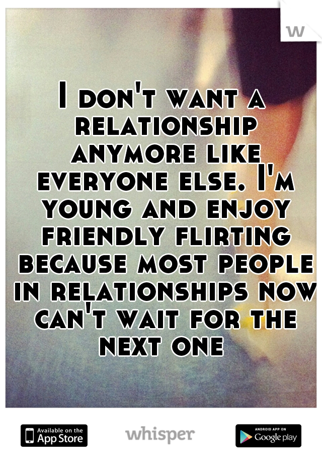 I don't want a relationship anymore like everyone else. I'm young and enjoy friendly flirting because most people in relationships now can't wait for the next one