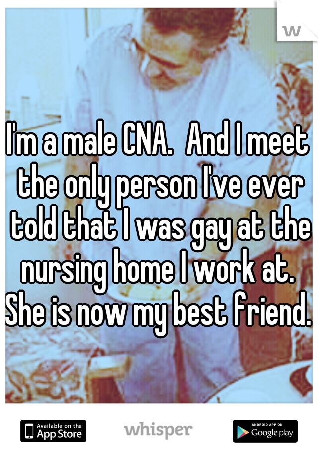 I'm a male CNA.  And I meet the only person I've ever told that I was gay at the nursing home I work at.  She is now my best friend.