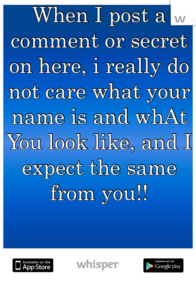 When I post a comment or secret on here, i really do not care what your name is and whAt You look like, and I expect the same from you!!