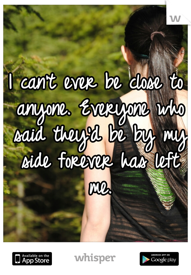 I can't ever be close to anyone. Everyone who said they'd be by my side forever has left me.