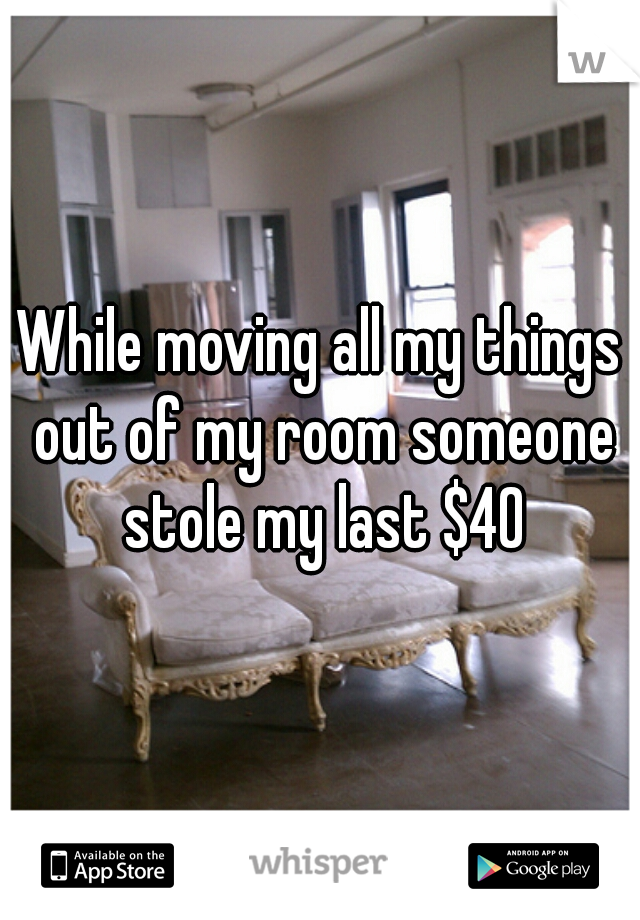 While moving all my things out of my room someone stole my last $40