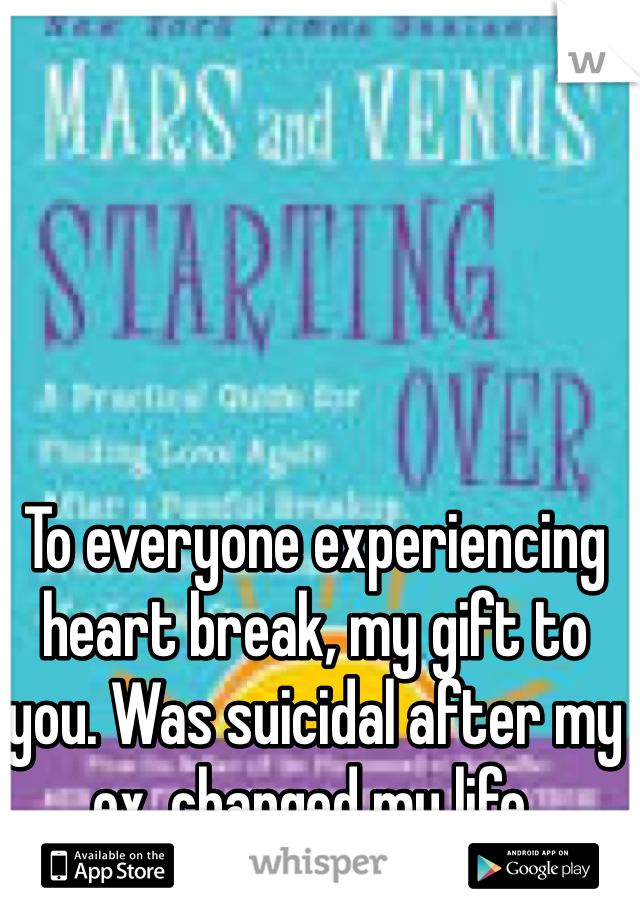 To everyone experiencing heart break, my gift to you. Was suicidal after my ex, changed my life.