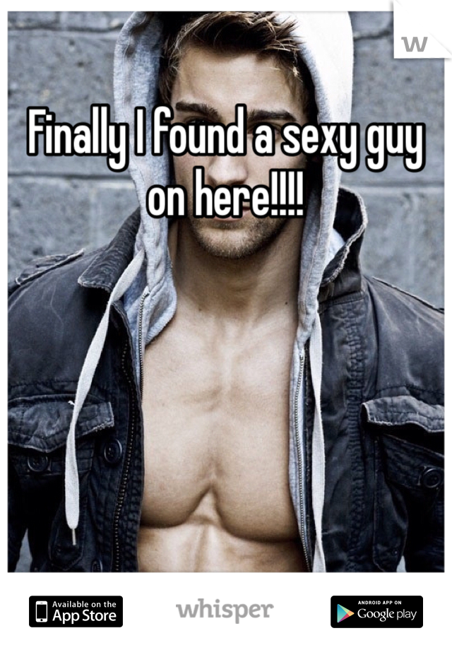 Finally I found a sexy guy on here!!!!