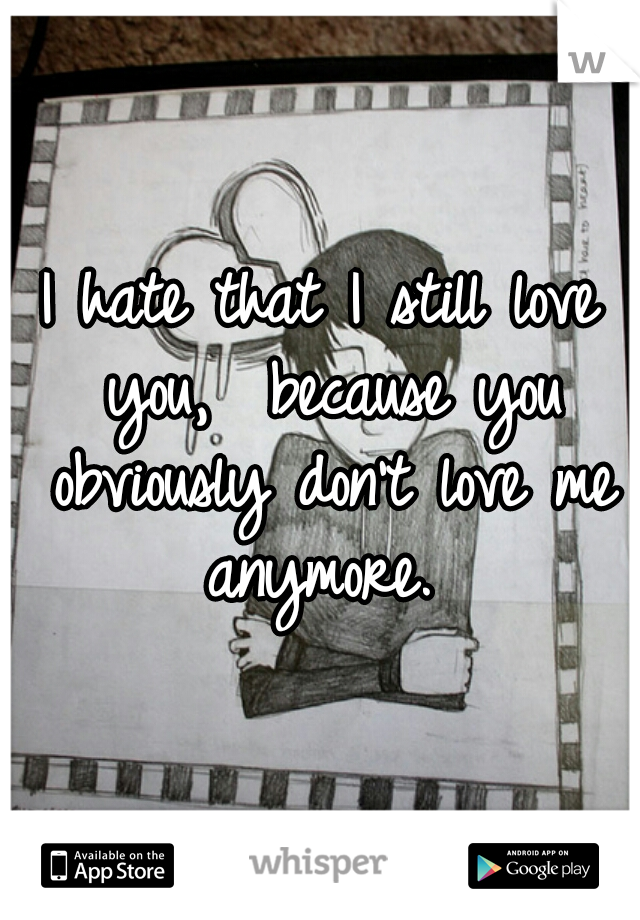 I hate that I still love you,  because you obviously don't love me anymore.