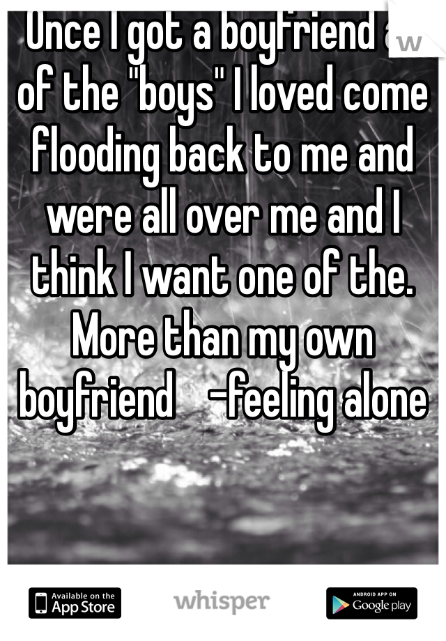 """Once I got a boyfriend all of the """"boys"""" I loved come flooding back to me and were all over me and I think I want one of the. More than my own boyfriend    -feeling alone"""