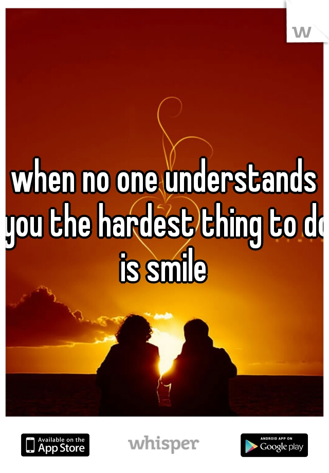 when no one understands you the hardest thing to do is smile