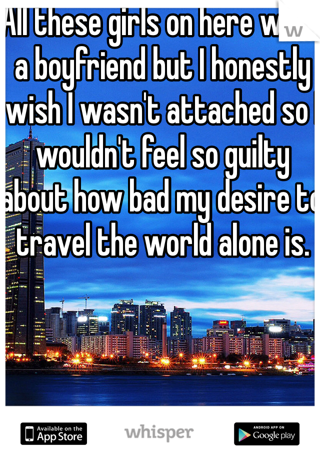 All these girls on here want a boyfriend but I honestly wish I wasn't attached so I wouldn't feel so guilty about how bad my desire to travel the world alone is.