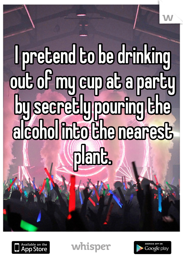I pretend to be drinking out of my cup at a party by secretly pouring the alcohol into the nearest plant.