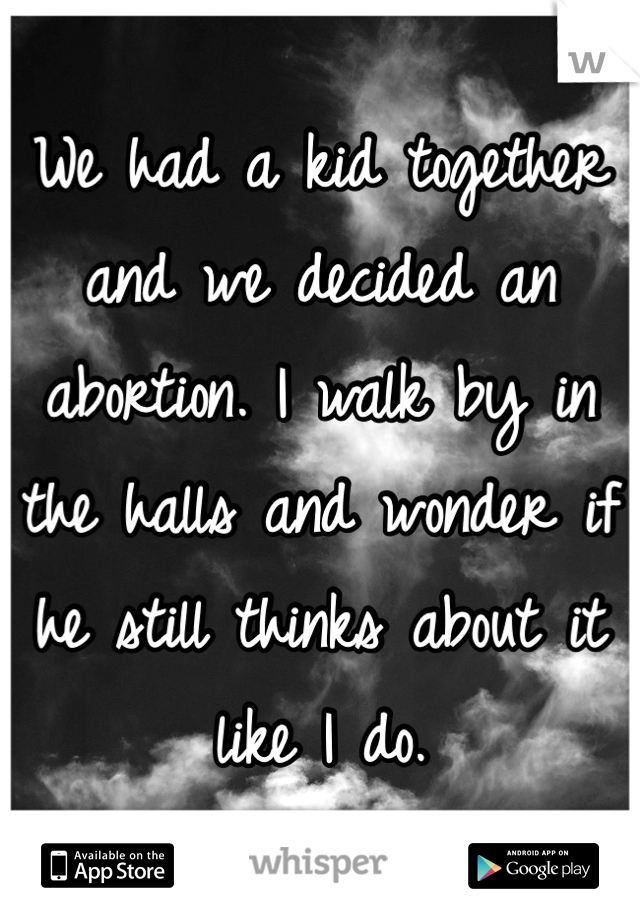 We had a kid together and we decided an abortion. I walk by in the halls and wonder if he still thinks about it like I do.