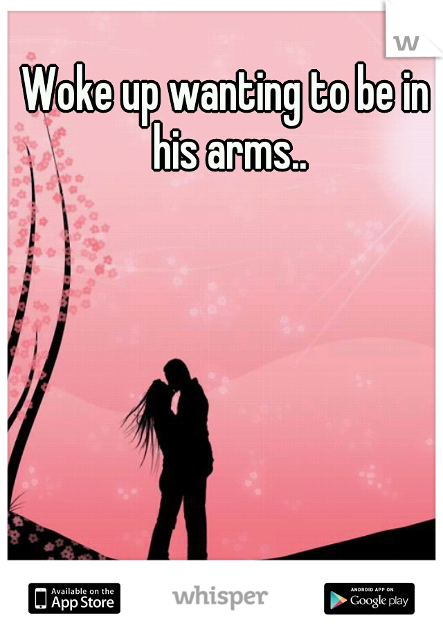 Woke up wanting to be in his arms..