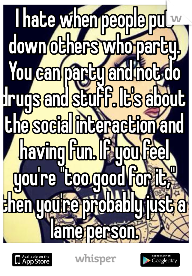 """I hate when people put down others who party. You can party and not do drugs and stuff. It's about the social interaction and having fun. If you feel you're """"too good for it,"""" then you're probably just a lame person."""